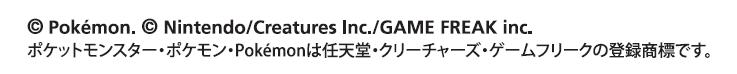ⒸPokemon.©Nintendo/Creatures Inc./GAME FREAK inc. ポケットモンスター・ポケモン・Pokemonは任天堂・クリーチャーズ・ゲームフリークの登録商標です。